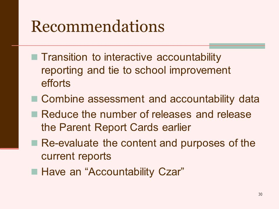 30 Recommendations Transition to interactive accountability reporting and tie to school improvement efforts Combine assessment and accountability data Reduce the number of releases and release the Parent Report Cards earlier Re-evaluate the content and purposes of the current reports Have an Accountability Czar