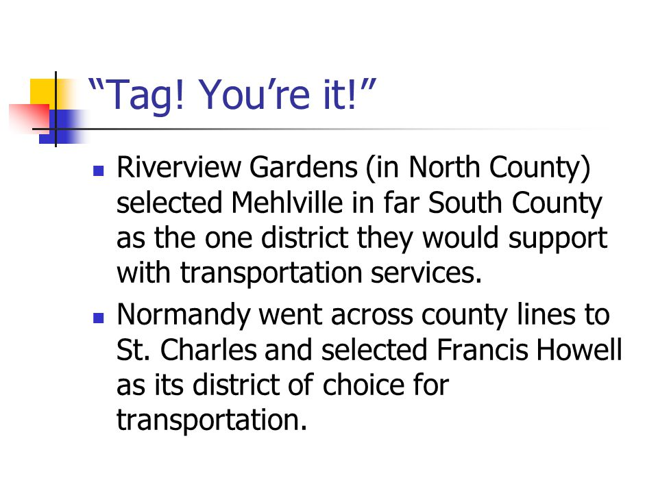 """""""Tag! You're it!"""" Riverview Gardens (in North County) selected Mehlville in far South County as the one district they would support with transportatio"""