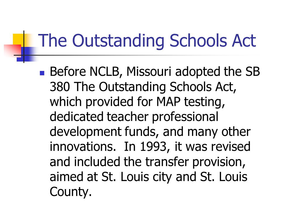 The Outstanding Schools Act Before NCLB, Missouri adopted the SB 380 The Outstanding Schools Act, which provided for MAP testing, dedicated teacher professional development funds, and many other innovations.
