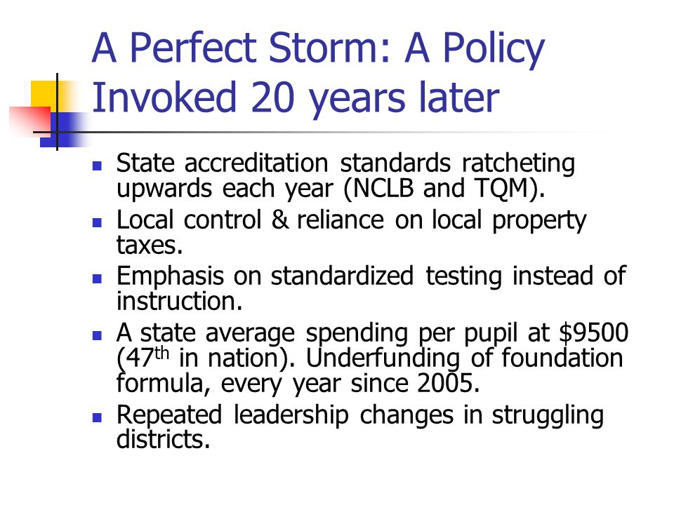 A Perfect Storm: A Policy Invoked 20 years later State accreditation standards ratcheting upwards each year (NCLB and TQM).