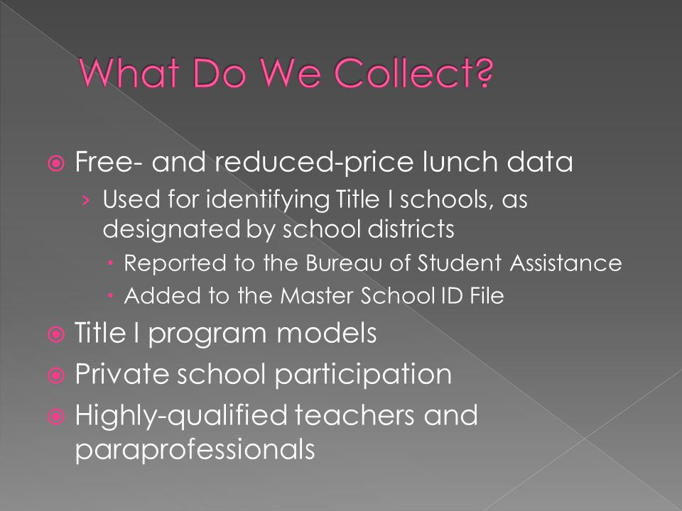  Free- and reduced-price lunch data › Used for identifying Title I schools, as designated by school districts  Reported to the Bureau of Student Assistance  Added to the Master School ID File  Title I program models  Private school participation  Highly-qualified teachers and paraprofessionals