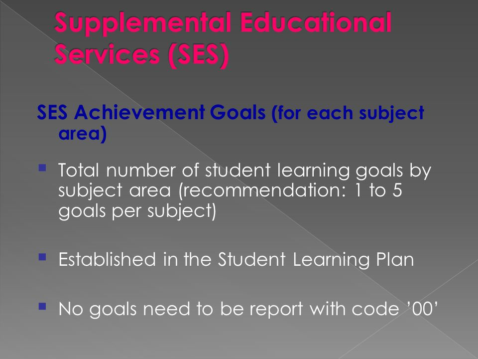 SES Achievement Goals (for each subject area)  Total number of student learning goals by subject area (recommendation: 1 to 5 goals per subject)  Established in the Student Learning Plan  No goals need to be report with code '00'