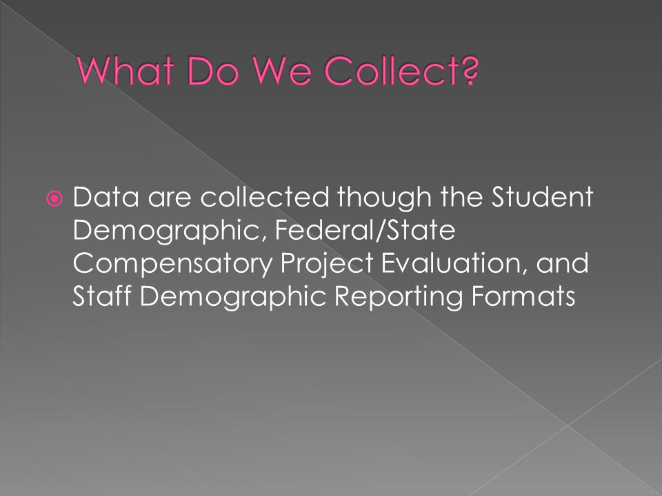  Data are collected though the Student Demographic, Federal/State Compensatory Project Evaluation, and Staff Demographic Reporting Formats