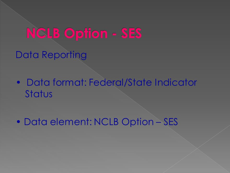 Data Reporting Data format: Federal/State Indicator Status Data element: NCLB Option – SES