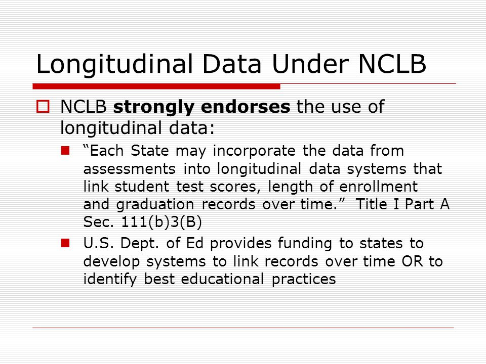Longitudinal Data Under NCLB  NCLB strongly endorses the use of longitudinal data: Each State may incorporate the data from assessments into longitudinal data systems that link student test scores, length of enrollment and graduation records over time. Title I Part A Sec.