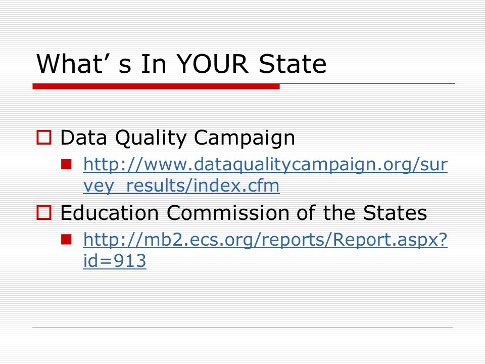 What' s In YOUR State  Data Quality Campaign http://www.dataqualitycampaign.org/sur vey_results/index.cfm http://www.dataqualitycampaign.org/sur vey_results/index.cfm  Education Commission of the States http://mb2.ecs.org/reports/Report.aspx.