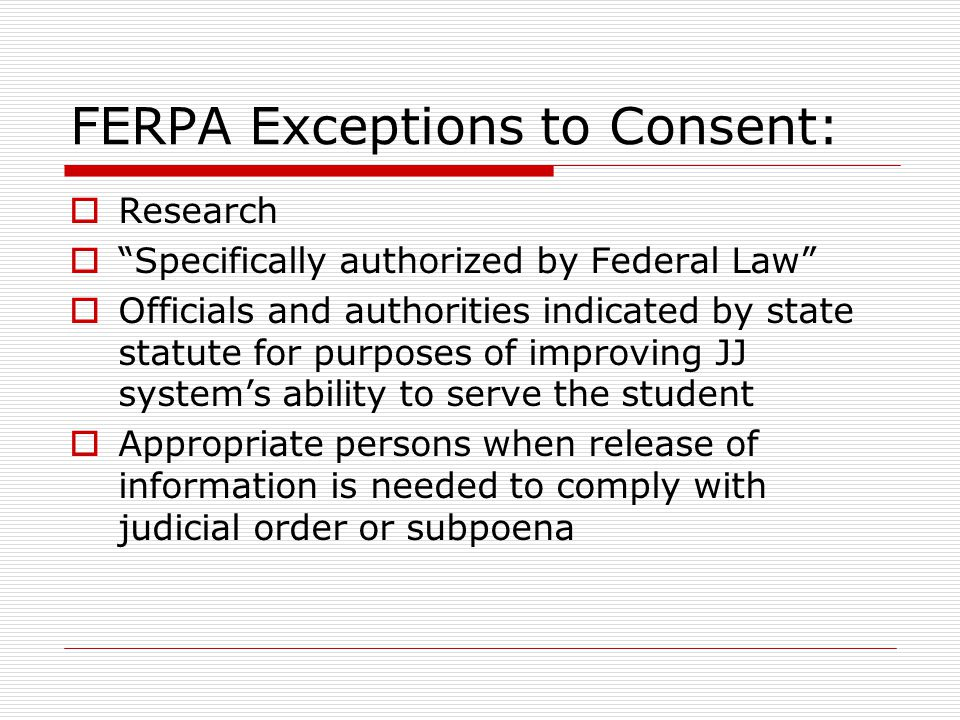 FERPA Exceptions to Consent:  Research  Specifically authorized by Federal Law  Officials and authorities indicated by state statute for purposes of improving JJ system's ability to serve the student  Appropriate persons when release of information is needed to comply with judicial order or subpoena