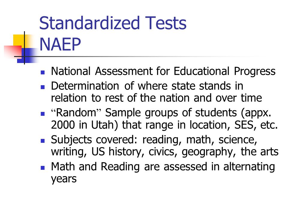 Standardized Tests NAEP National Assessment for Educational Progress Determination of where state stands in relation to rest of the nation and over time Random Sample groups of students (appx.
