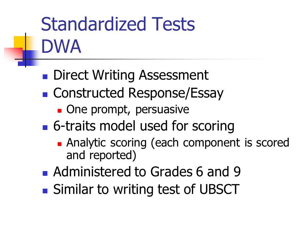 Standardized Tests DWA Direct Writing Assessment Constructed Response/Essay One prompt, persuasive 6-traits model used for scoring Analytic scoring (each component is scored and reported) Administered to Grades 6 and 9 Similar to writing test of UBSCT