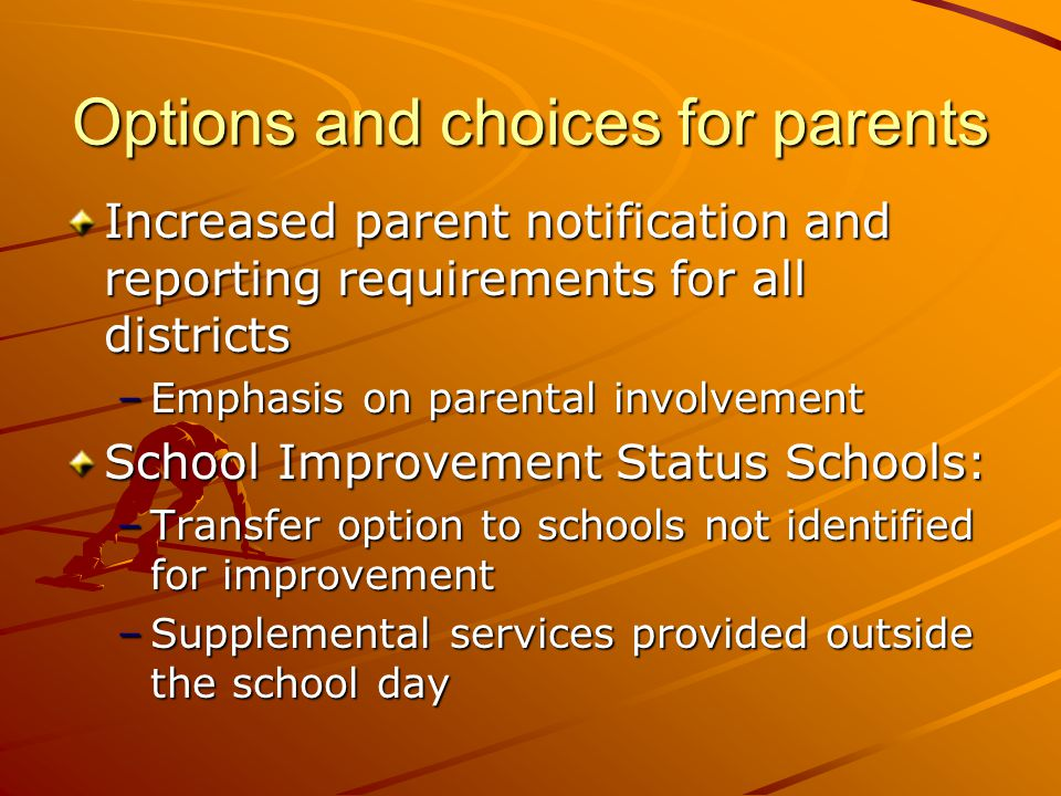 Options and choices for parents Increased parent notification and reporting requirements for all districts –Emphasis on parental involvement School Improvement Status Schools: –Transfer option to schools not identified for improvement –Supplemental services provided outside the school day