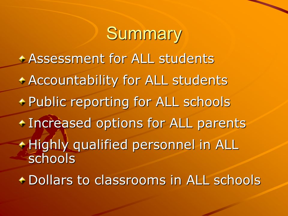 Summary Assessment for ALL students Accountability for ALL students Public reporting for ALL schools Increased options for ALL parents Highly qualified personnel in ALL schools Dollars to classrooms in ALL schools