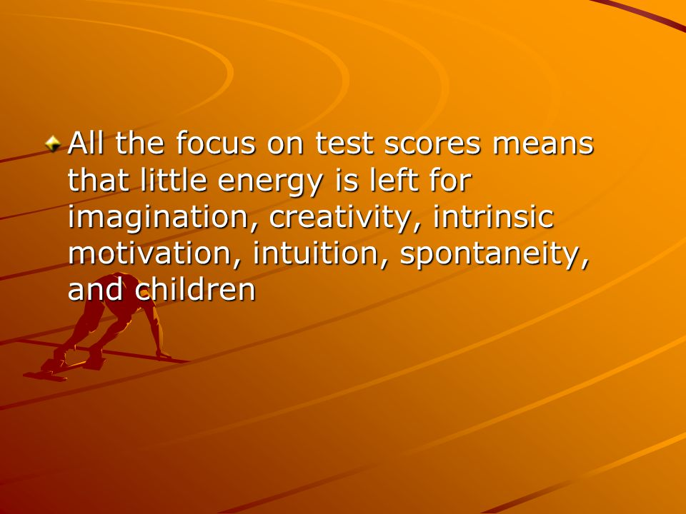All the focus on test scores means that little energy is left for imagination, creativity, intrinsic motivation, intuition, spontaneity, and children