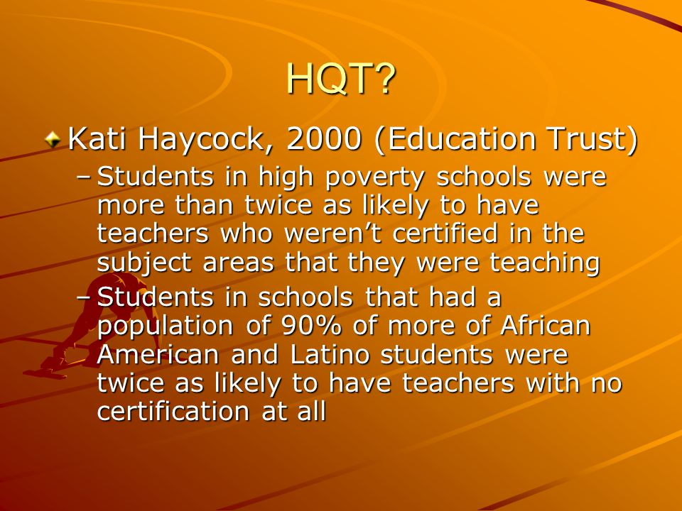 HQT? Kati Haycock, 2000 (Education Trust) –Students in high poverty schools were more than twice as likely to have teachers who weren't certified in t