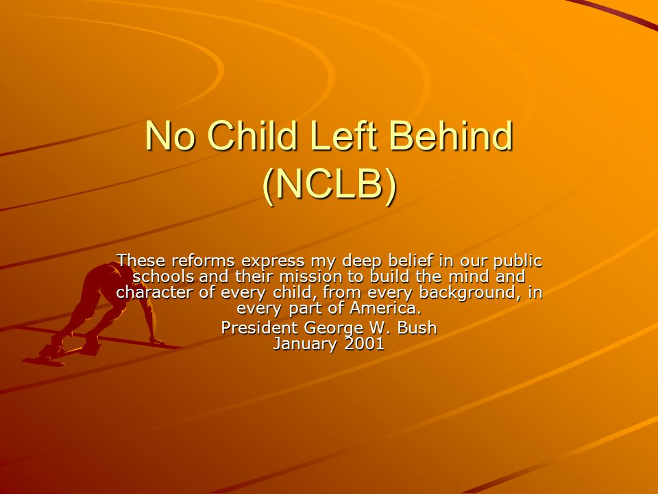 No Child Left Behind (NCLB) These reforms express my deep belief in our public schools and their mission to build the mind and character of every child, from every background, in every part of America.
