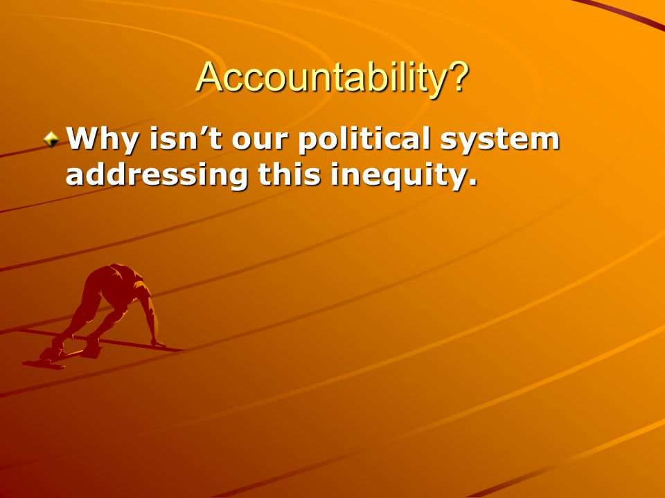 Accountability Why isn't our political system addressing this inequity.