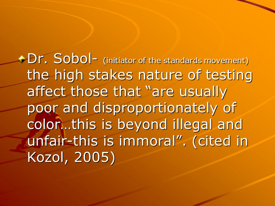 """Dr. Sobol- (initiator of the standards movement) the high stakes nature of testing affect those that """"are usually poor and disproportionately of color"""
