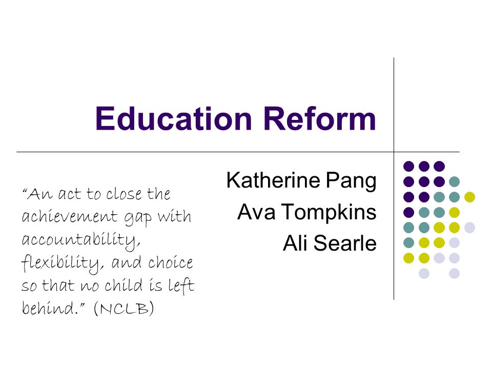 Education Reform Katherine Pang Ava Tompkins Ali Searle An act to close the achievement gap with accountability, flexibility, and choice so that no child is left behind. (NCLB)