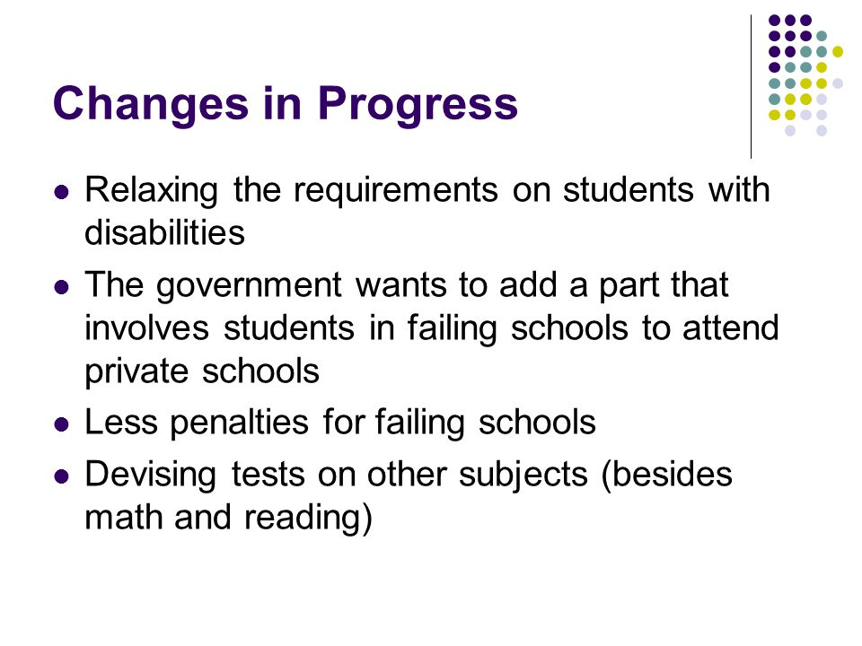 Changes in Progress Relaxing the requirements on students with disabilities The government wants to add a part that involves students in failing schools to attend private schools Less penalties for failing schools Devising tests on other subjects (besides math and reading)