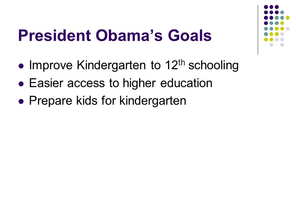 President Obama's Goals Improve Kindergarten to 12 th schooling Easier access to higher education Prepare kids for kindergarten