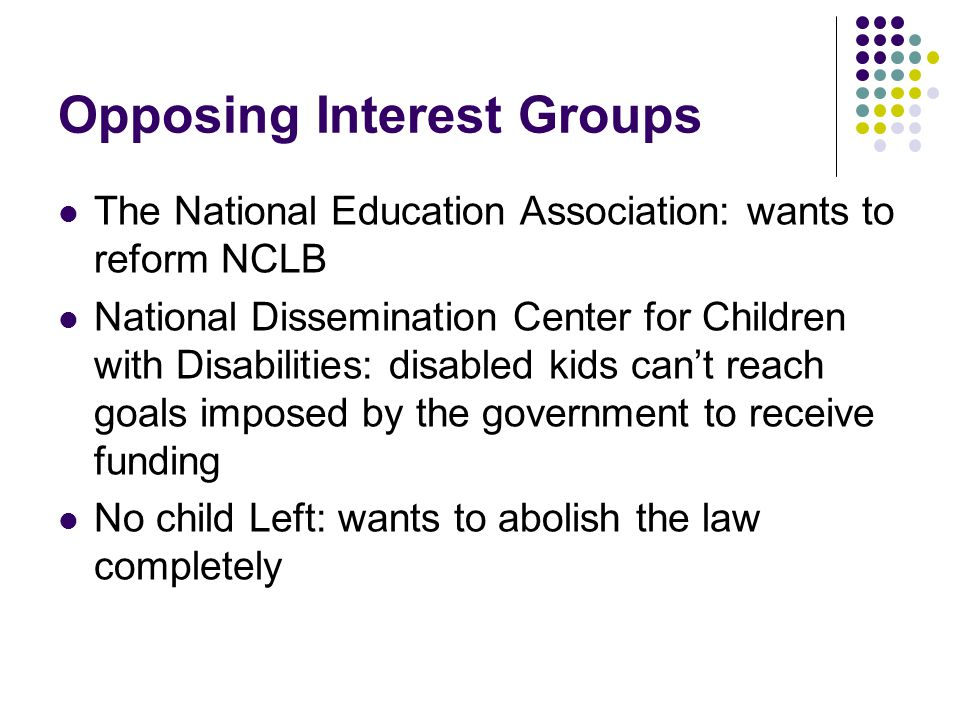 Opposing Interest Groups The National Education Association: wants to reform NCLB National Dissemination Center for Children with Disabilities: disabled kids can't reach goals imposed by the government to receive funding No child Left: wants to abolish the law completely