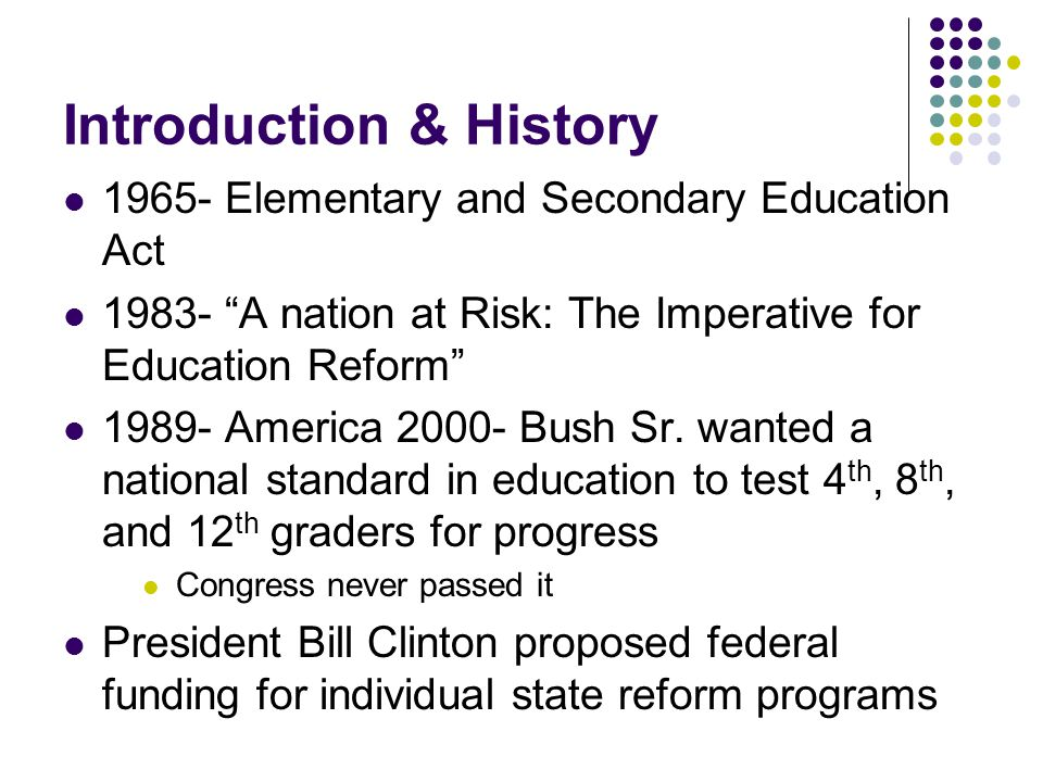Introduction & History 1965- Elementary and Secondary Education Act 1983- A nation at Risk: The Imperative for Education Reform 1989- America 2000- Bush Sr.