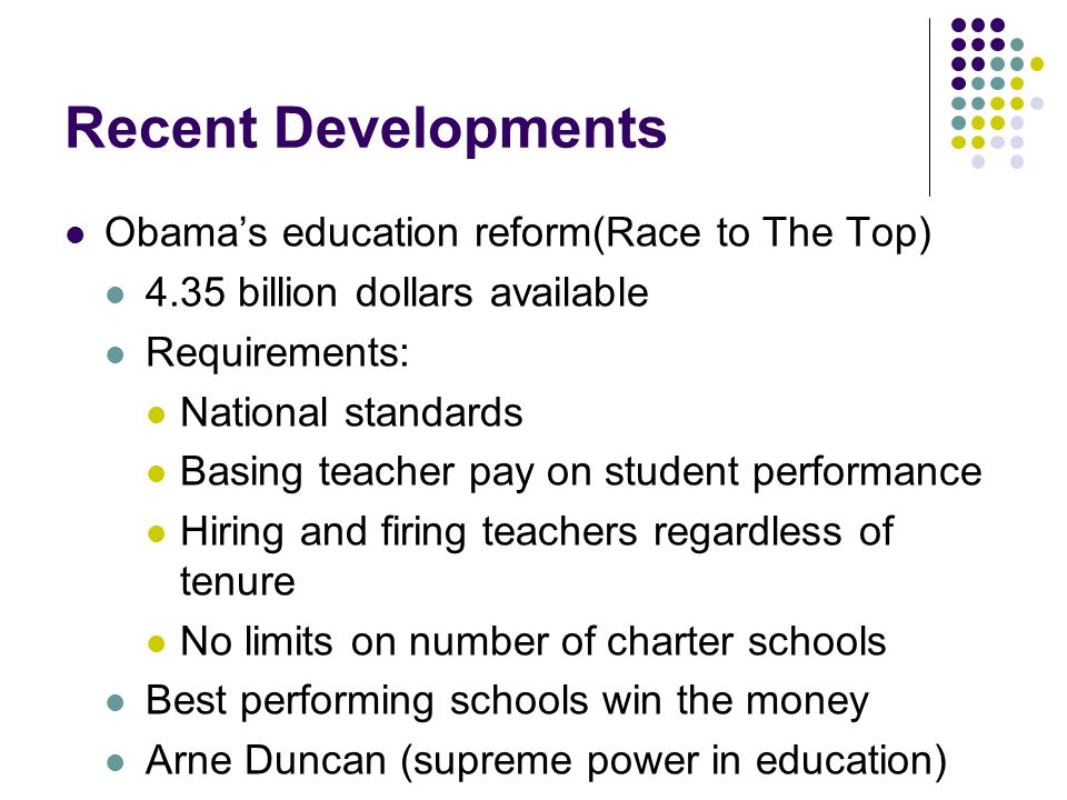 Recent Developments Obama's education reform(Race to The Top) 4.35 billion dollars available Requirements: National standards Basing teacher pay on student performance Hiring and firing teachers regardless of tenure No limits on number of charter schools Best performing schools win the money Arne Duncan (supreme power in education)