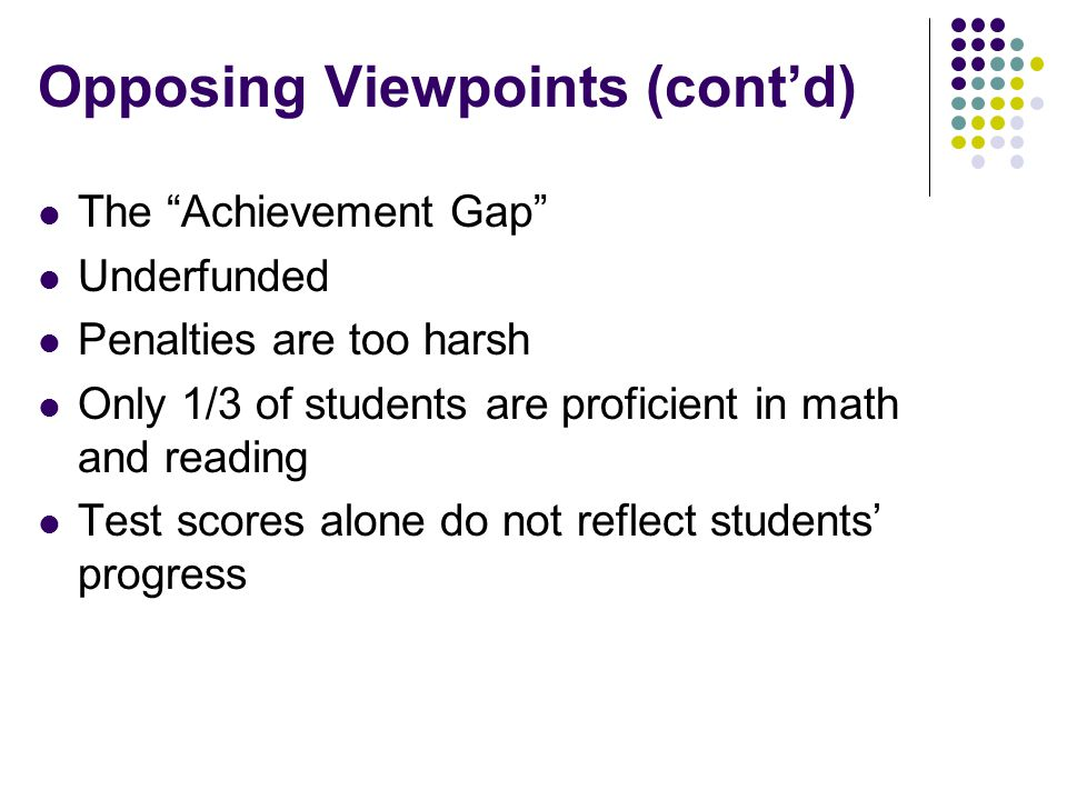 Opposing Viewpoints (cont'd) The Achievement Gap Underfunded Penalties are too harsh Only 1/3 of students are proficient in math and reading Test scores alone do not reflect students' progress