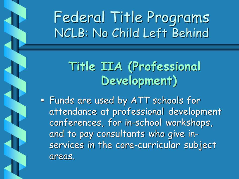 Federal Title Programs NCLB: No Child Left Behind Title IIA (Professional Development)  Funds are used by ATT schools for attendance at professional development conferences, for in-school workshops, and to pay consultants who give in- services in the core-curricular subject areas.