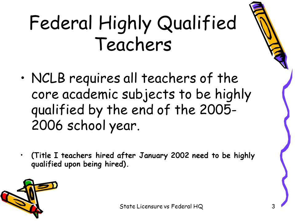 State Licensure vs Federal HQ3 Federal Highly Qualified Teachers NCLB requires all teachers of the core academic subjects to be highly qualified by the end of the 2005- 2006 school year.