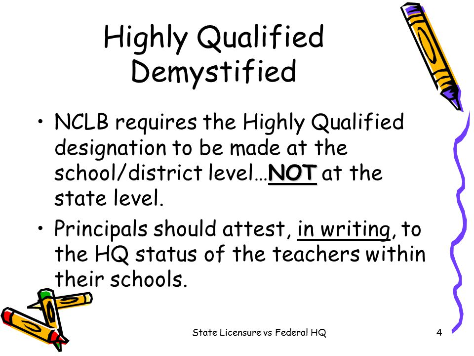 State Licensure vs Federal HQ4 Highly Qualified Demystified NOTNCLB requires the Highly Qualified designation to be made at the school/district level…NOT at the state level.