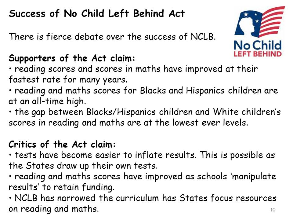 10 Success of No Child Left Behind Act There is fierce debate over the success of NCLB. Supporters of the Act claim: reading scores and scores in math