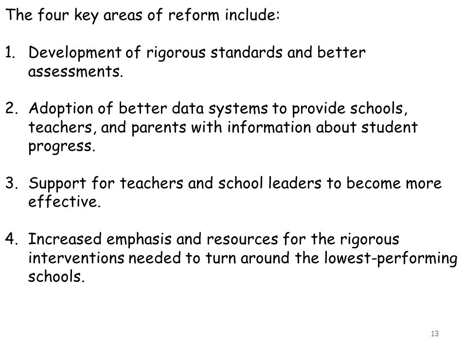 13 The four key areas of reform include: 1.Development of rigorous standards and better assessments. 2.Adoption of better data systems to provide scho