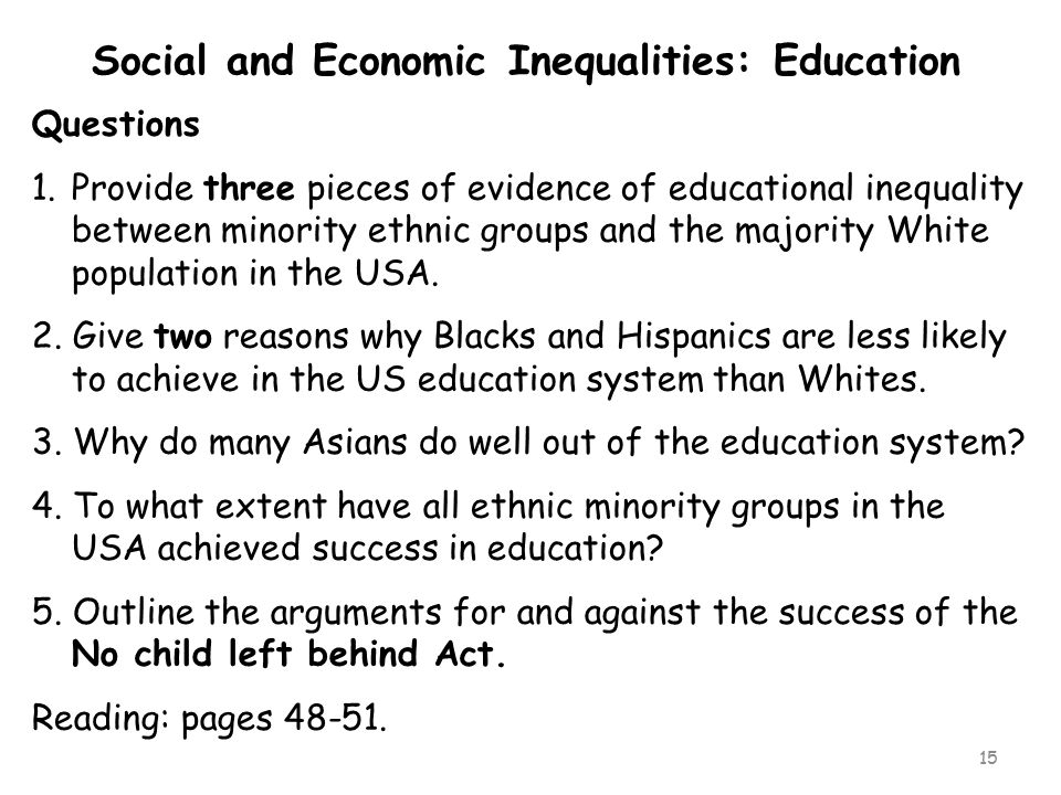 15 Questions 1.Provide three pieces of evidence of educational inequality between minority ethnic groups and the majority White population in the USA.