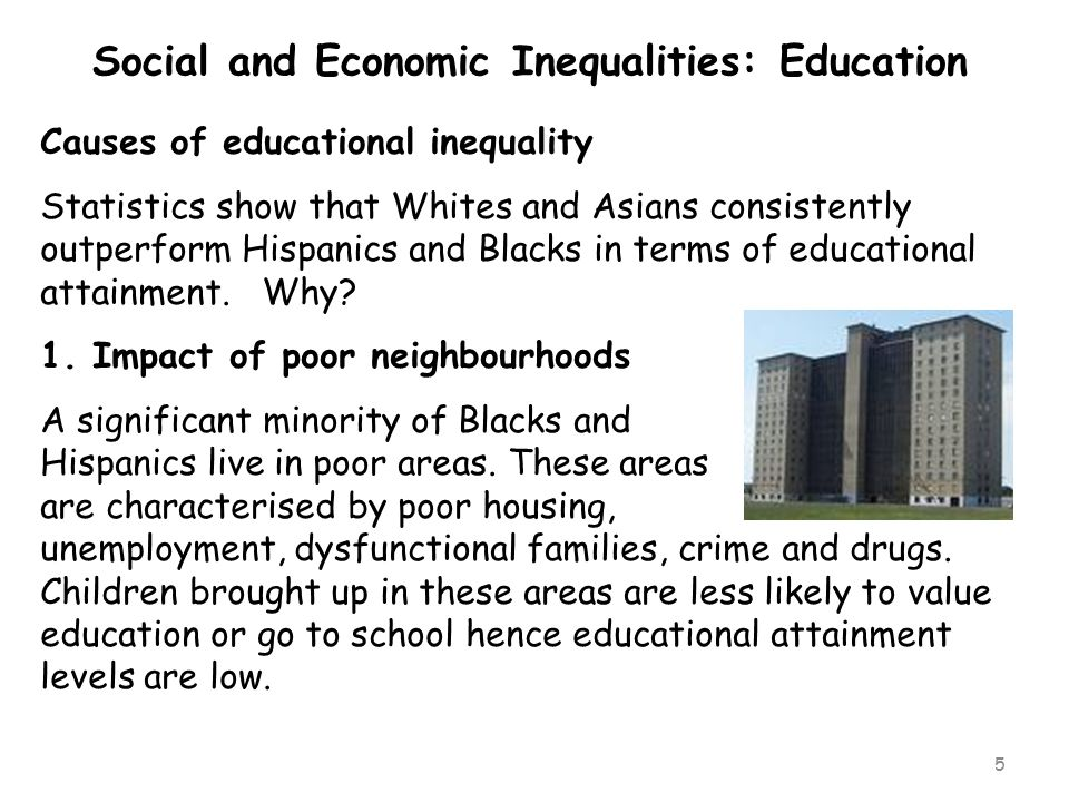 5 Social and Economic Inequalities: Education Causes of educational inequality Statistics show that Whites and Asians consistently outperform Hispanic