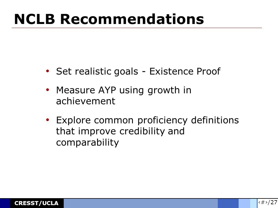 19/27 CRESST/UCLA NCLB Recommendations Set realistic goals - Existence Proof Measure AYP using growth in achievement Explore common proficiency definitions that improve credibility and comparability