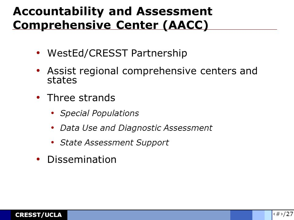 22/27 CRESST/UCLA Accountability and Assessment Comprehensive Center (AACC) WestEd/CRESST Partnership Assist regional comprehensive centers and states Three strands Special Populations Data Use and Diagnostic Assessment State Assessment Support Dissemination