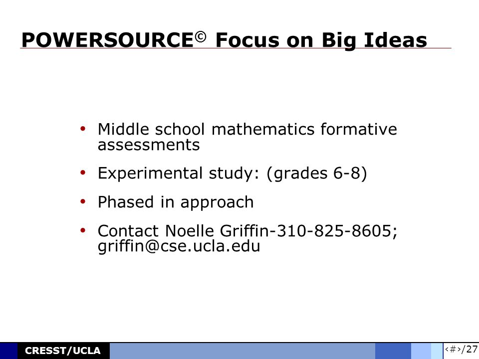 26/27 CRESST/UCLA POWERSOURCE © Focus on Big Ideas Middle school mathematics formative assessments Experimental study: (grades 6-8) Phased in approach Contact Noelle Griffin-310-825-8605; griffin@cse.ucla.edu
