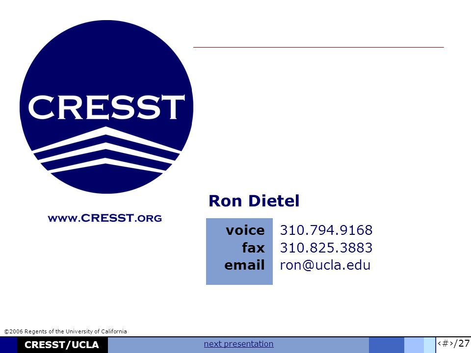 27/27 CRESST/UCLA next presentation Ron Dietel voice fax email 310.794.9168 310.825.3883 ron@ucla.edu ©2006 Regents of the University of California