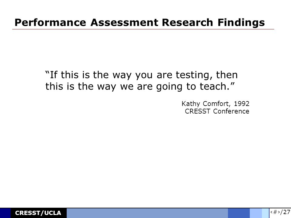 5/27 CRESST/UCLA Performance Assessment Research Findings If this is the way you are testing, then this is the way we are going to teach. Kathy Comfort, 1992 CRESST Conference