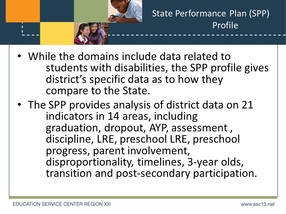 State Performance Plan (SPP) Profile While the domains include data related to students with disabilities, the SPP profile gives district's specific data as to how they compare to the State.