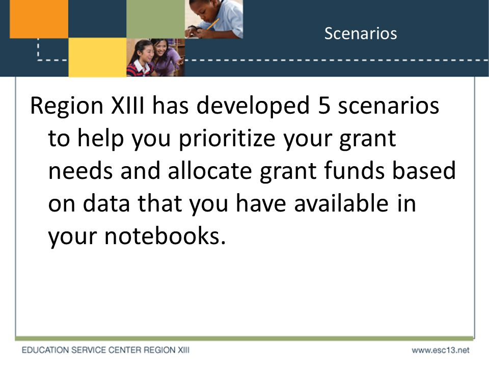 Scenarios Region XIII has developed 5 scenarios to help you prioritize your grant needs and allocate grant funds based on data that you have available in your notebooks.