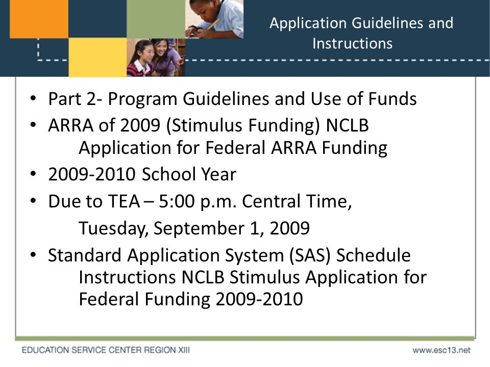 Application Guidelines and Instructions Part 2- Program Guidelines and Use of Funds ARRA of 2009 (Stimulus Funding) NCLB Application for Federal ARRA Funding 2009-2010 School Year Due to TEA – 5:00 p.m.