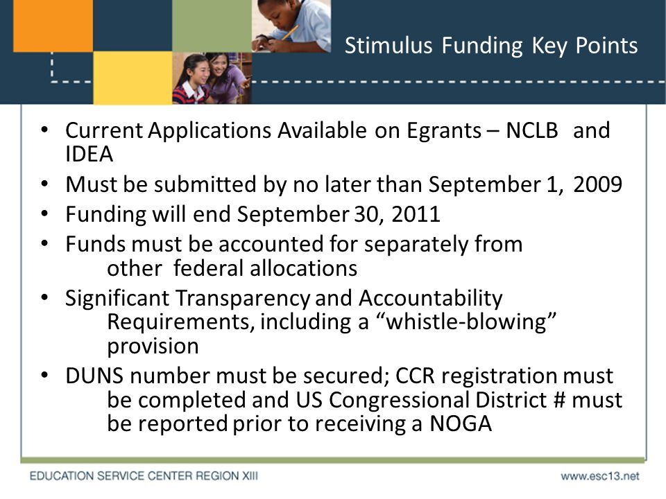 Stimulus Funding Key Points Current Applications Available on Egrants – NCLB and IDEA Must be submitted by no later than September 1, 2009 Funding will end September 30, 2011 Funds must be accounted for separately from otherfederal allocations Significant Transparency and Accountability Requirements, including a whistle-blowing provision DUNS number must be secured; CCR registration must be completed and US Congressional District # must be reported prior to receiving a NOGA