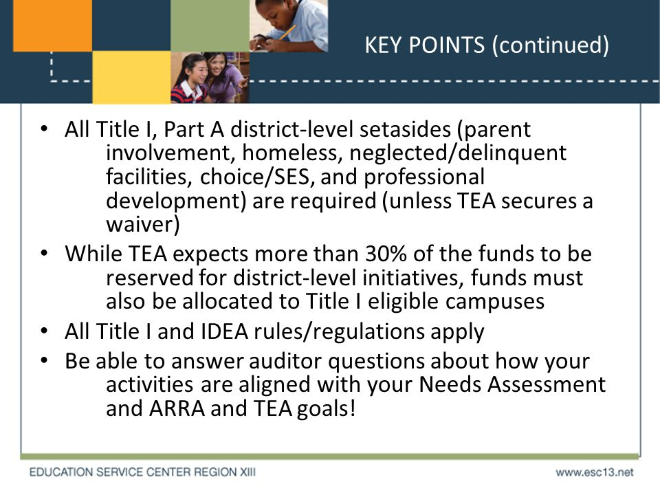 KEY POINTS (continued) All Title I, Part A district-level setasides (parent involvement, homeless, neglected/delinquent facilities, choice/SES, and professional development) are required (unless TEA secures a waiver) While TEA expects more than 30% of the funds to be reserved for district-level initiatives, funds must also be allocated to Title I eligible campuses All Title I and IDEA rules/regulations apply Be able to answer auditor questions about how your activities are aligned with your Needs Assessment and ARRA and TEA goals!
