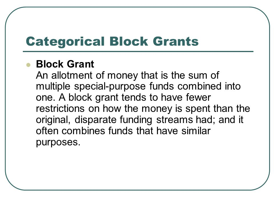 Categorical Block Grants Block Grant An allotment of money that is the sum of multiple special-purpose funds combined into one.