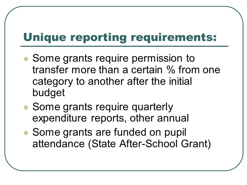Unique reporting requirements: Some grants require permission to transfer more than a certain % from one category to another after the initial budget Some grants require quarterly expenditure reports, other annual Some grants are funded on pupil attendance (State After-School Grant)