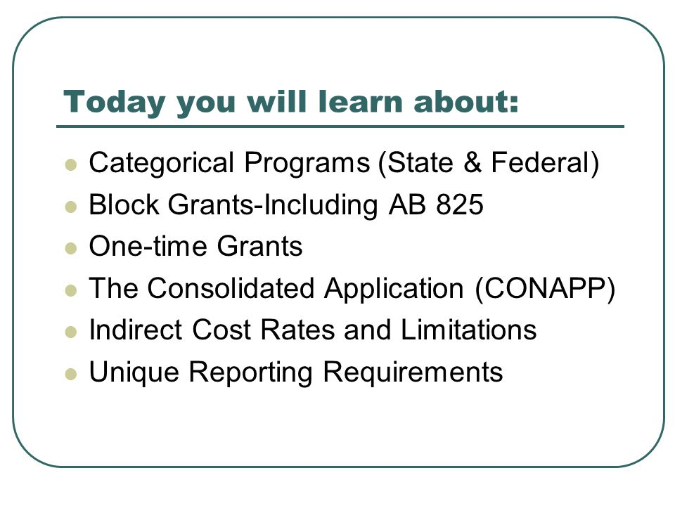 Today you will learn about: Categorical Programs (State & Federal) Block Grants-Including AB 825 One-time Grants The Consolidated Application (CONAPP) Indirect Cost Rates and Limitations Unique Reporting Requirements