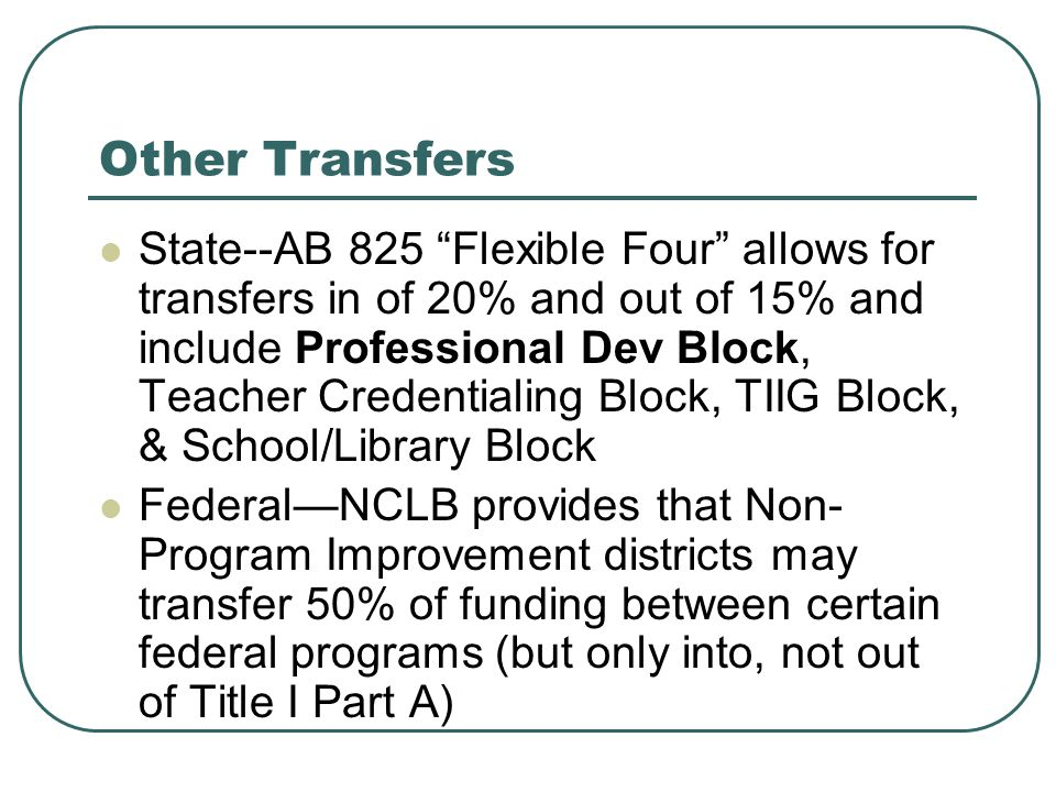 Other Transfers State--AB 825 Flexible Four allows for transfers in of 20% and out of 15% and include Professional Dev Block, Teacher Credentialing Block, TIIG Block, & School/Library Block Federal—NCLB provides that Non- Program Improvement districts may transfer 50% of funding between certain federal programs (but only into, not out of Title I Part A)