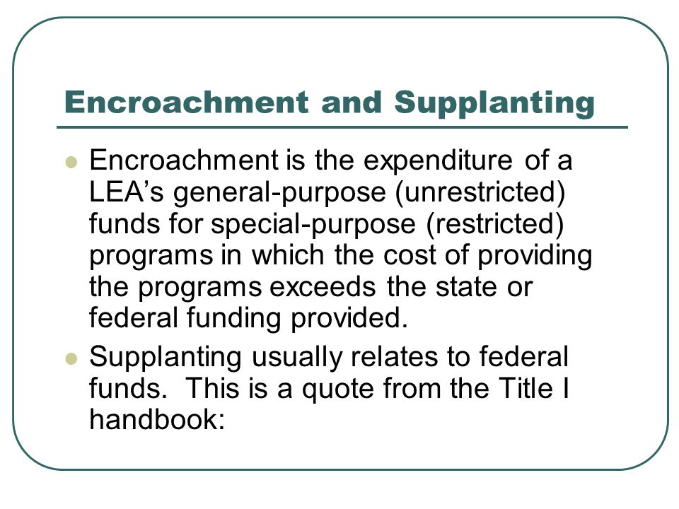 Encroachment and Supplanting Encroachment is the expenditure of a LEA's general-purpose (unrestricted) funds for special-purpose (restricted) programs in which the cost of providing the programs exceeds the state or federal funding provided.