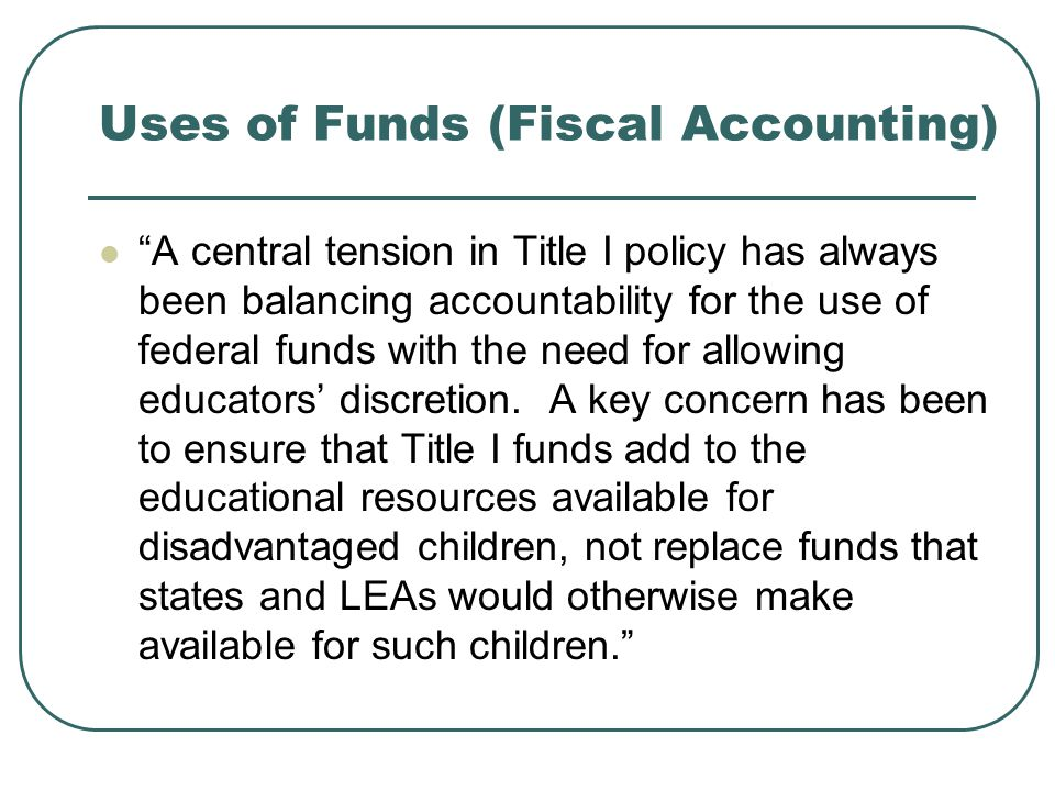 Uses of Funds (Fiscal Accounting) A central tension in Title I policy has always been balancing accountability for the use of federal funds with the need for allowing educators' discretion.